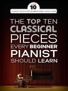 COMPILATION - THE TOP TEN CLASSICAL PIANO PIECES EVERY BEGINNER SHOULD LEARN